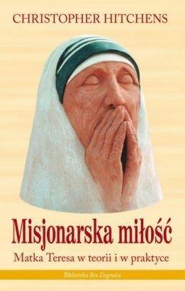 Misjonarska miłość. Matka Teresa w teorii i w praktyce - Christopher Eric Hitchens (56976) - Lubimyczytać.pl