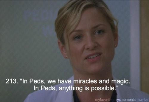 In Peds, we have miracles and magic. In Peds anything is possible.
