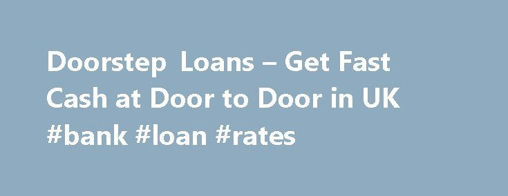 Doorstep Loans – Get Fast Cash at Door to Door in UK #bank #loan #rates http://loans.remmont.com/doorstep-loans-get-fast-cash-at-door-to-door-in-uk-bank-loan-rates/  #doorstep loans # 100% Reliable Doorstep Loans These personal loans can be applied for online and the money is dropped at your home by an amiable agent. Yes, it is this facility of doorstep delivery that makes them so unique and popular throughout the country. The dedicated agent comes over to your place and discusses […]The…