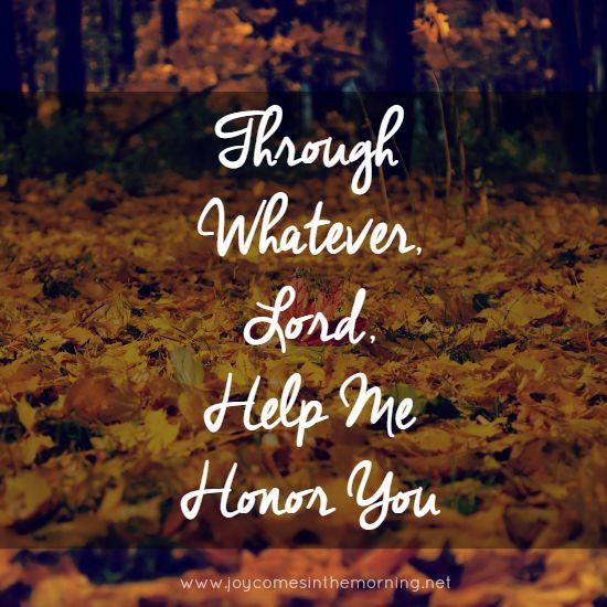 Through Whatever, Lord, Help Me Honor You--http://www.joycomesinthemorning.net/2014/11/04/through-whatever-lord-help-me-honor-you/