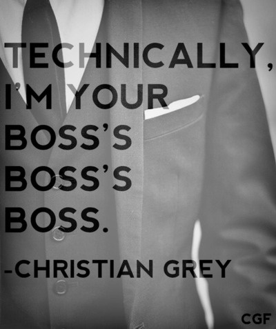 Technically, I'm your boss's, boss's, boss. Fifty Shades of Grey