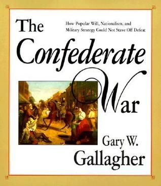 The Confederate War- How Popular Will, Nationalism, and Military Strategy Could Not Stave Off Defeat by Gary W. Gallagher http://www.bookscrolling.com/best-american-civil-war-books/
