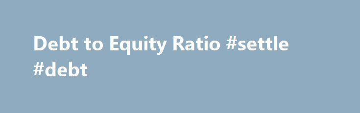 Debt to Equity Ratio #settle #debt http://debt.remmont.com/debt-to-equity-ratio-settle-debt/  #debt equity ratio # Home Financial Analysis Debt to Equity Ratio The debt to equity ratio measures the riskiness of a company's financial structure. The ratio reveals the relative proportions of debt and equity financing that a business employs. It is closely monitored by lenders and creditors, since it can provide early warning that an…
