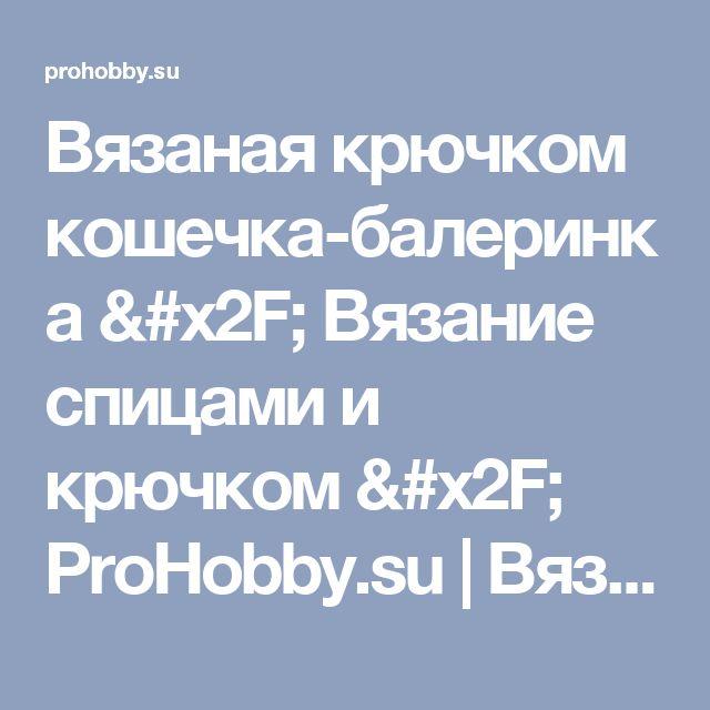 Вязаная крючком кошечка-балеринка / Вязание спицами и крючком / ProHobby.su   Вязание спицами и крючком для начинающих, схемы вязания, вязание с описанием