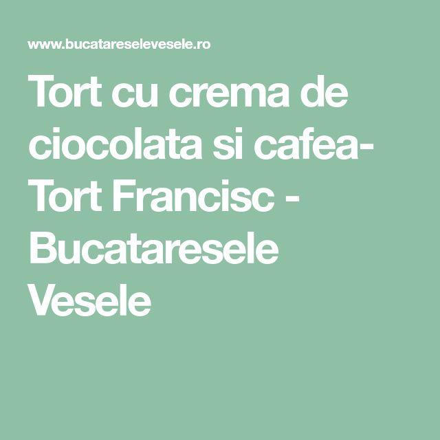Tort cu crema de ciocolata si cafea- Tort Francisc - Bucataresele Vesele