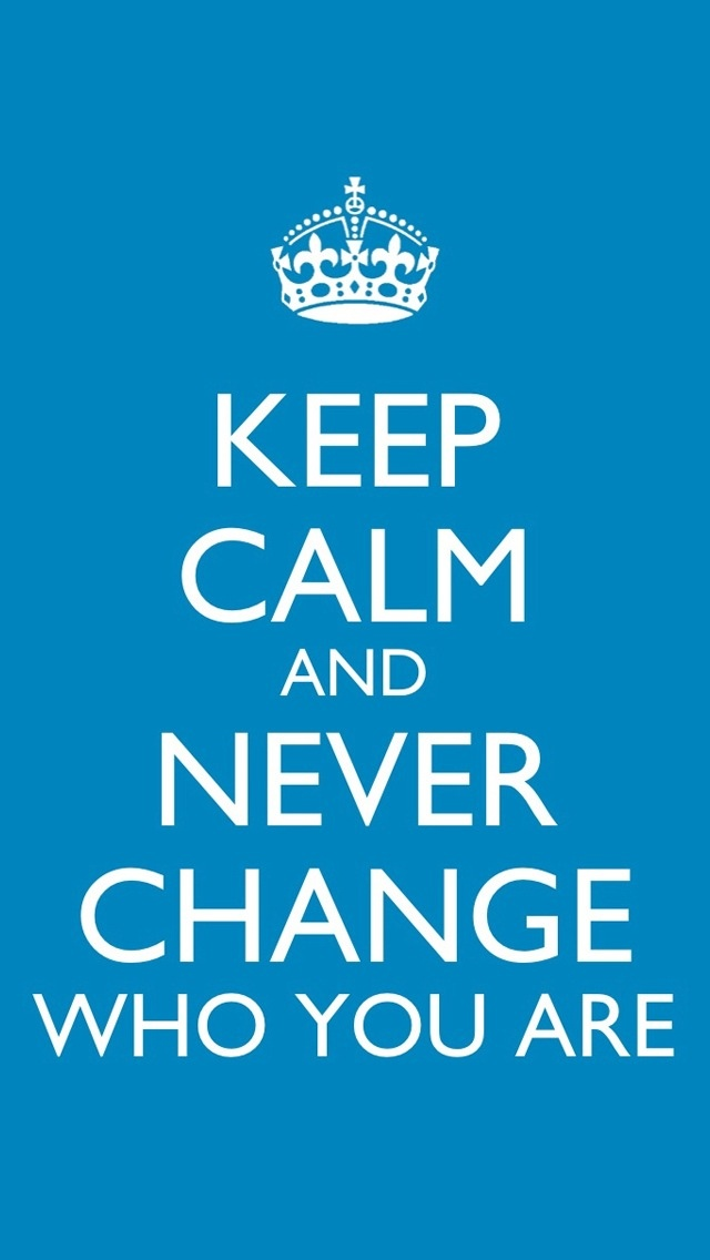 Keep Calm and never change who you are