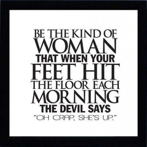 be the kind of woman that when your feet hit the floor each morningg the devil says 'oh crap, she's up', with #APerfectBody