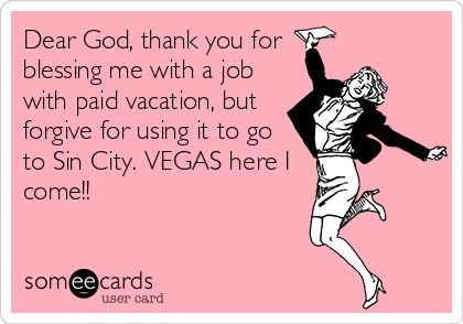 Dear God, thank you for blessing me with a job with paid vacation, but forgive for using it to go to Sin City. VEGAS here I come!!