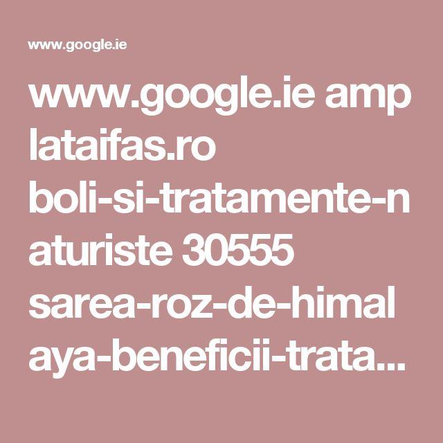 www.google.ie amp lataifas.ro boli-si-tratamente-naturiste 30555 sarea-roz-de-himalaya-beneficii-tratamente-miraculoase amp