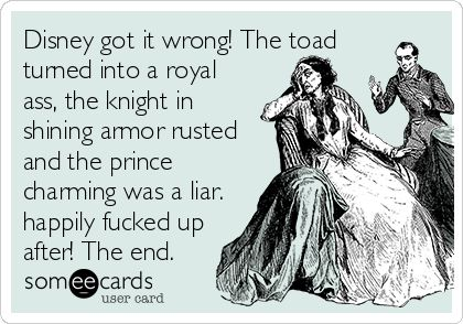 Disney got it wrong! The toad turned into a royal ass, the knight in shining armor rusted and the prince charming was a liar. happily fucked up after! The end.