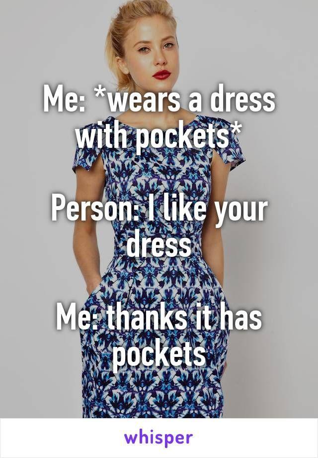 Me: *wears a dress with pockets* Person: I like your dress Me: thanks it has pockets http://ibeebz.com