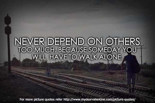 Never Depend On Others Too Much Because Someday You Will Have To