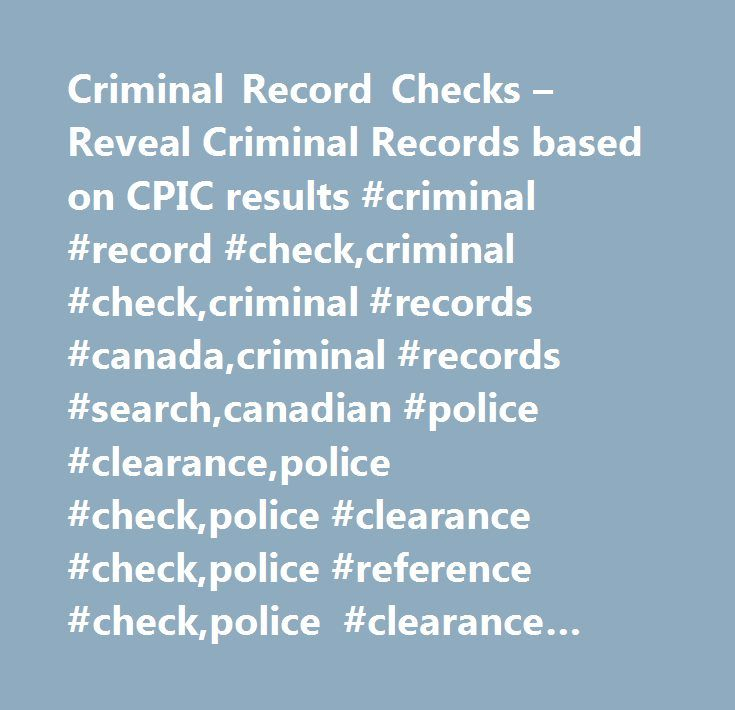 Criminal Record Checks – Reveal Criminal Records based on CPIC results #criminal #record #check,criminal #check,criminal #records #canada,criminal #records #search,canadian #police #clearance,police #check,police #clearance #check,police #reference #check,police #clearance #checks http://south-carolina.nef2.com/criminal-record-checks-reveal-criminal-records-based-on-cpic-results-criminal-record-checkcriminal-checkcriminal-records-canadacriminal-records-searchcanadian-police-clearancepolice…