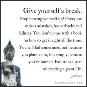 Don't be so hard on yourself. (Easier said than done. )