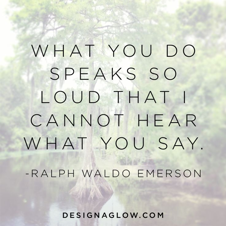 What you do speaks so loud that I cannot hear what you say. - Ralph Waldo Emerson. quotes. wisdom. advice. life lessons