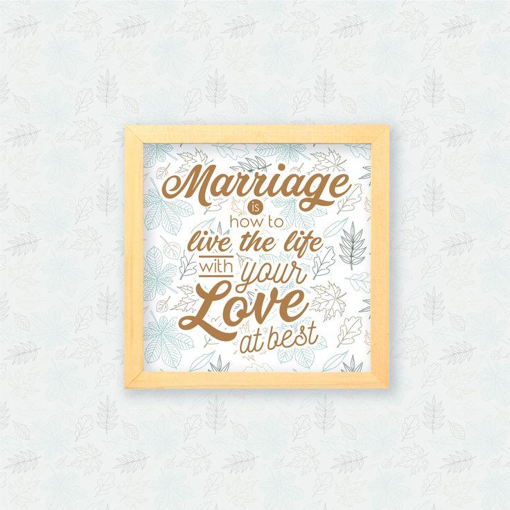 Marriage is how to live the life with your love at best  Pernikahan merupakan salah satu momen besar dalam hidup kita. Maka hendaklah kamu memilih pasangan terbaik untuk kehidupan yang lebih baik. Hiasan dinding ini bisa menjadi kado pernikahan untuk keluarga maupun sahabat-sahabatmu.
