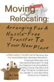 Moving And Relocating: Arranging For A Hassle-Free Transfer To Your New Place -Planning Tips For House Relocation, Business Relocation , Employee Relocation And International Relocation To Help You Organize Everything Before The Move, During The Move An