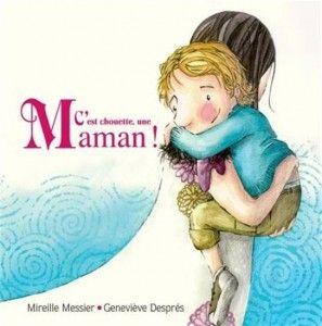 «C'est chouette, une maman!» (Éd. de la Bagnole) Texte Mireille Messier, Illustrations Geneviève Després (Album) Une histoire tout en douceur, parce qu'une maman, ce n'est jamais juste une maman!