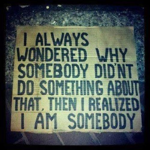 """I always wondered, why somebody didnt do something about that, then I realized I am somebody"""