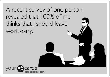 100% of survey participants agree: I should leave work early