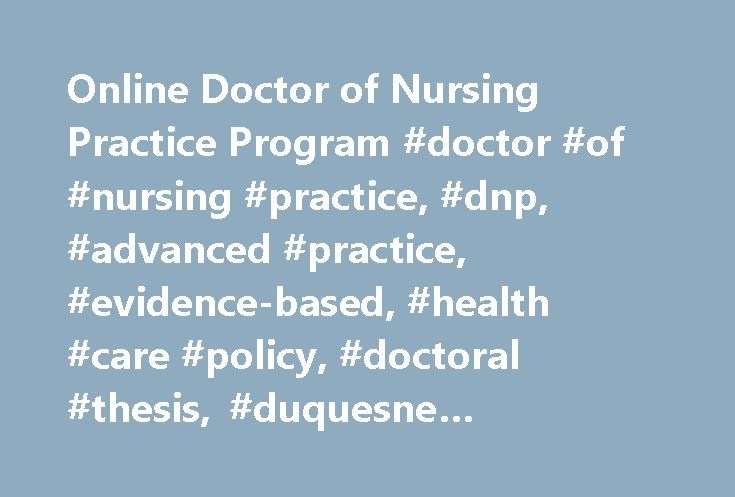 Online Doctor of Nursing Practice Program #doctor #of #nursing #practice, #dnp, #advanced #practice, #evidence-based, #health #care #policy, #doctoral #thesis, #duquesne #university, #pittsburgh, #online http://zimbabwe.nef2.com/online-doctor-of-nursing-practice-program-doctor-of-nursing-practice-dnp-advanced-practice-evidence-based-health-care-policy-doctoral-thesis-duquesne-university-pittsburgh-onl/  # Doctor of Nursing Practice (DNP) Program NO GRE Required NO Application Fee NOW OPEN –…