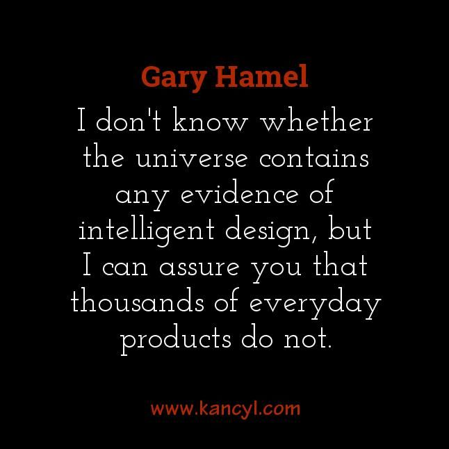 """I don't know whether the universe contains any evidence of intelligent design, but I can assure you that thousands of everyday products do not."", Gary Hamel"