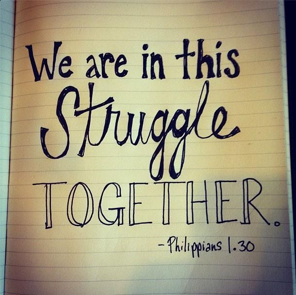 :) we are in this struggle together. Philippians 1:30