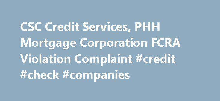 CSC Credit Services, PHH Mortgage Corporation FCRA Violation Complaint #credit #check #companies http://credit.remmont.com/csc-credit-services-phh-mortgage-corporation-fcra-violation-complaint-credit-check-companies/  #csc credit services # JURY TRIAL DEMANDED NON-ARBITRATION This is an action for damages brought by an individual consumer, against Read More...The post CSC Credit Services, PHH Mortgage Corporation FCRA Violation Complaint #credit #check #companies appeared first on Credit.
