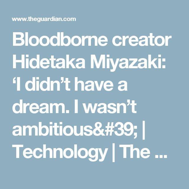Bloodborne creator Hidetaka Miyazaki: 'I didn't have a dream. I wasn't ambitious' | Technology | The Guardian