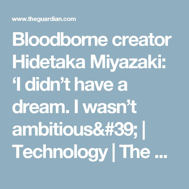 Bloodborne creator Hidetaka Miyazaki: 'I didn't have a dream. I wasn't ambitious' | Technology | The Guardian