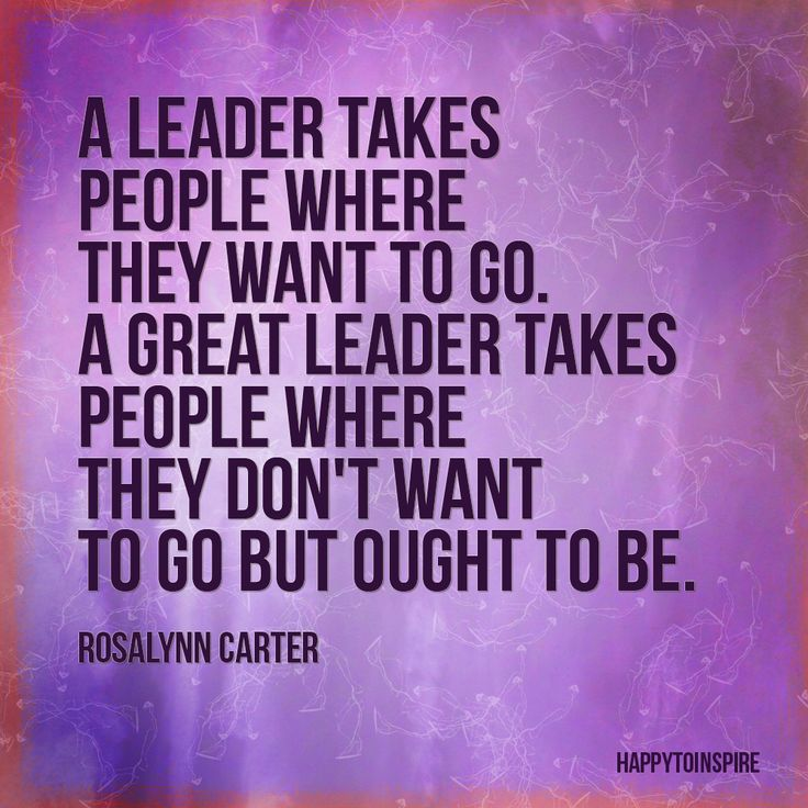 A leader takes people where they want to go.  A great leader takes people where they don't want to g but ought to be. -  Rosalynn Carter