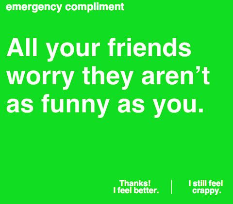 Feeling extremely crappy, sad, angry, and annoyed at the world? Take a break by visiting Emergency Compliment, a warm, friendly site designed by Megs Senk. Once you visit the site, a fresh compliment will pop onto the screen in a bright color. Keep clicking for more compliments until you feel better. After all, a little something wonderful, as small as a compliment, can brighten anyone's day. An emergency compliment is always useful.