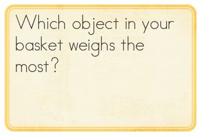 Use balance scales and a basket of objects to find out which object weights the most (small toys, blocks, glue stick etc)