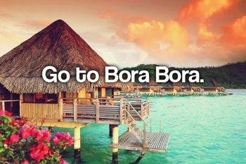 Go to Bora Bora. Heaven and relaxation