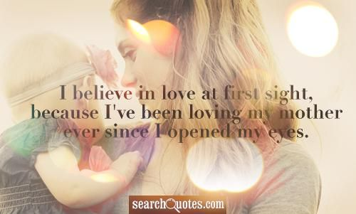 I believe in love at first sight, because Ive been loving my mother ever since I opened my eyes.