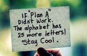 If Plan A didn't work....the alphabet has 25 more letters. Keep calm