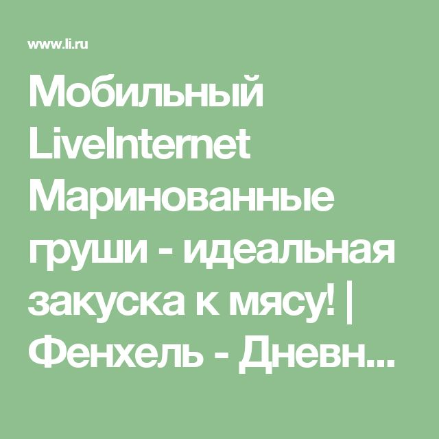 Мобильный LiveInternet Маринованные груши - идеальная закуска к мясу! | Фенхель - Дневник Фенхель |