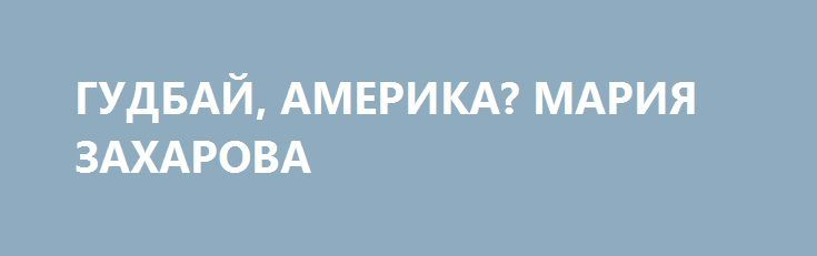 ГУДБАЙ, АМЕРИКА? МАРИЯ ЗАХАРОВА http://rusdozor.ru/2017/08/01/gudbaj-amerika-mariya-zaxarova/  Сразу после объявления Россией об ответных мерах в отношении дипломатов и собственности США американцы начали пугать российских граждан усложнением и затягиванием выдачи американских виз. Первой проснувшейся ласточкой стал товарищ Макфол. И это очень важная деталь, которая нам ещё пригодится.  ...