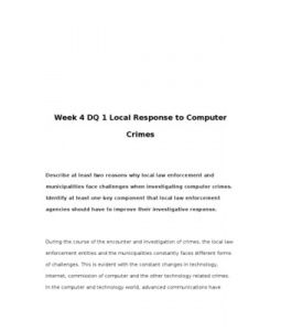 Week 4 DQ 1 Local Response to Computer Crimes    Describe at least two reasons why local law enforcement and municipalities face challenges when investigating computer crimes. Identify at least one key component that local law enforcement agencies should have to improve their investigative response.