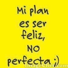 Mi plan es ser feliz, no perfecta ;)