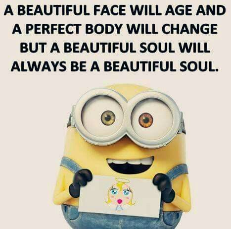A beautiful face will age and a perfect body will change but a beautiful soul will always be a beautiful soul.