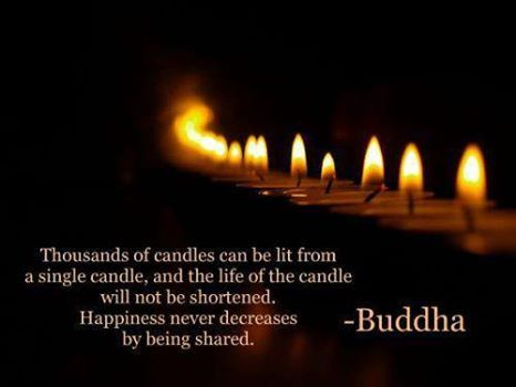 """""""Thousands of candles can be lit from a single candle, and the life of the candle will not be shortened. Happiness never decreases by being shared."""" ~ Buddha..*"""
