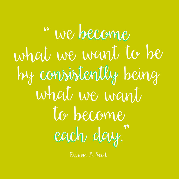 """""""We become what we want to be by consistently being what we want to become each day."""" Richard G Scott// LDS quotes// General Conference quotes"""