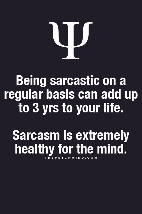 Being sarcastic on a regular basis can add up to 3 yrs to your life. Sarcasm is extremely healthy for the mind.