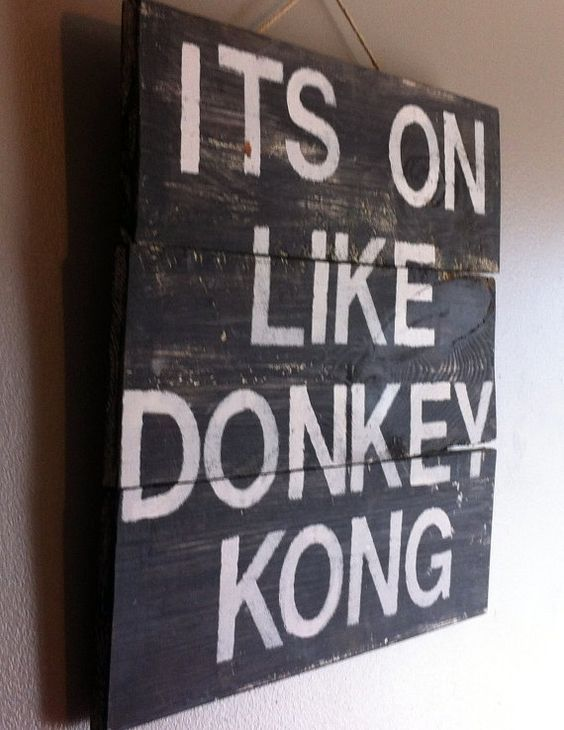 Funny video game quote its on like donkey kong by
