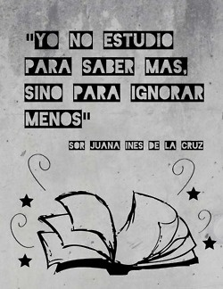 "nuestrahermana:    ""I don't study to know more but to ignore less."" - Juana Ines De La Cruz"