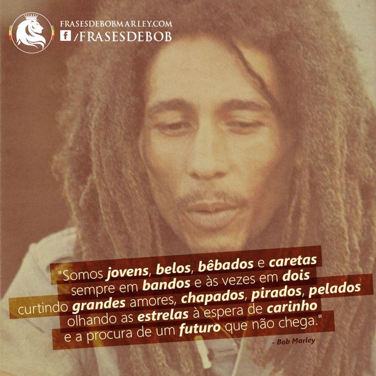 """""""Somos jovens, belos, bêbados e caretas, sempre em bandos e às vezes em dois, curtindo grandes amores, chapados, pirados, pelados, olhando as estrelas à espera de carinho e a procura de um futuro que não chega."""" (Bob Marley)"""