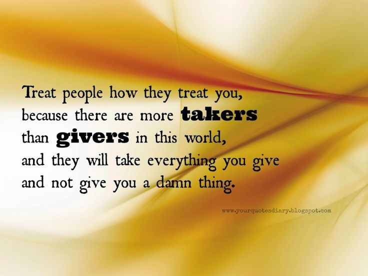 quotes about givers and takers | people how they treat you, because there are more takers than givers ...