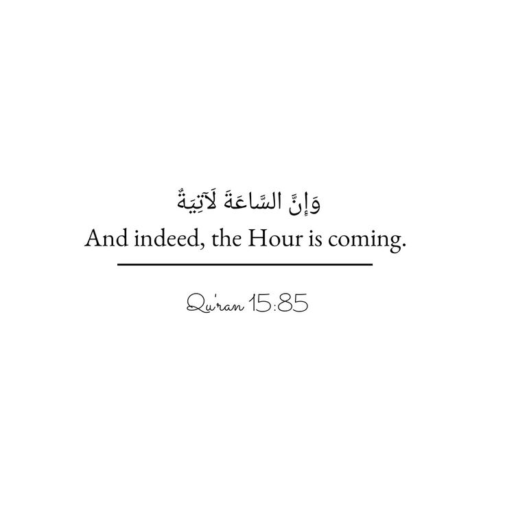 And indeed, the hour is coming.  Quran 15:85