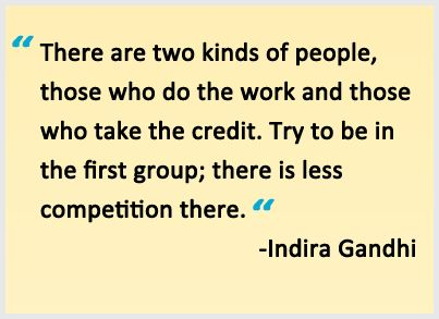"""There are two kinds of people: those who do the work and those who take the credit. Try to be in the first group; there is less competition there."" -Indira Gandhi"